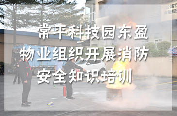 回顾丨防患于未然,东科集团东盈物业组织开展消防安全知识培训
