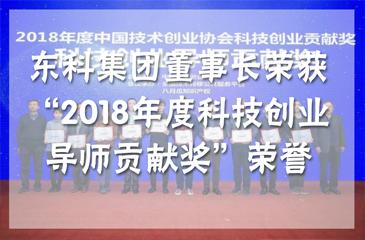 """喜讯 东科集团董事长荣获""""2018年度科技创业导师贡献奖""""荣誉"""
