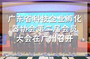 广东省科技企业孵化器协会第二届会员大会在广州召开