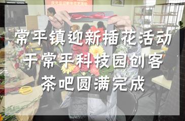 """活动回顾丨常平镇""""花香满径福满年"""" 迎新插花活动于常平科技园创客茶吧圆满完成"""