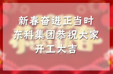 新春奋进正当时,广东东科集团恭祝大家开工大吉!