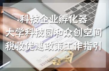【干货】科技企业孵化器、大学科技园和众创空间税收优惠政策工作指引