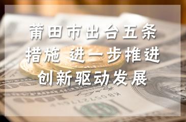 莆田市出台五条措施 进一步推进创新驱动发展