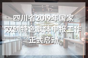 四川省2019年国家双创特色载体申报工作正式启动