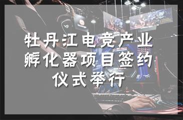 牡丹江电竞产业孵化器项目签约仪式举行