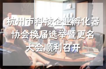 杭州市科技企业孵化器协会换届选举暨更名大会顺利召开