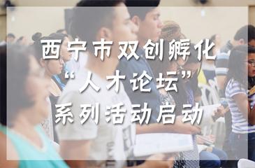 """西宁市双创孵化""""人才论坛""""系列活动启动"""