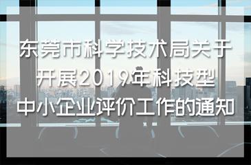 东莞市科学技术局关于开展2019年科技型中小企业评价工作的通知