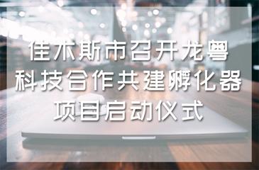 佳木斯市召开龙粤科技合作共建孵化器项目启动仪式