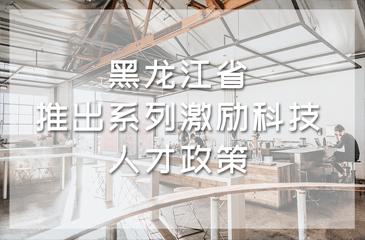 黑龙江省推出系列激励科技人才政策