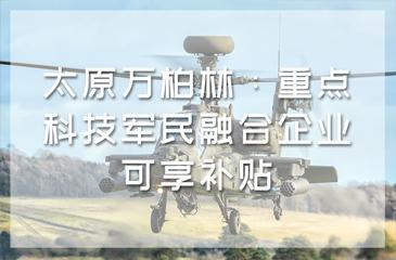 太原万柏林:重点科技军民融合企业可享补贴