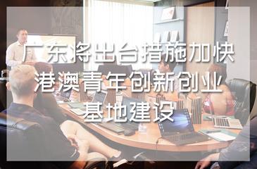 广东将出台措施加快港澳青年创新创业基地建设