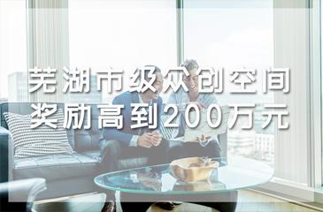 芜湖市级众创空间奖励高达200万元