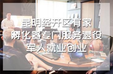 昆明经开区有家就业创业孵化器专门服务退役军人就业创业