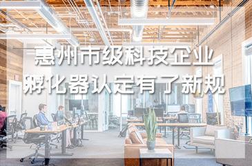 惠州市级科技企业孵化器认定有了新规