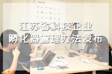 """江苏省科技企业孵化器管理办法发布,考核指标由""""增量""""驶向""""提质"""""""