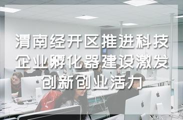 渭南经开区推进科技企业孵化器建设激发创新创业活力