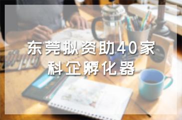 资讯丨东莞拟资助40家科企孵化器