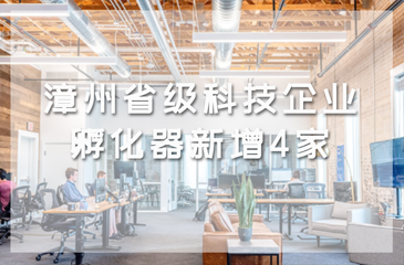 漳州省级科技企业孵化器新增4家