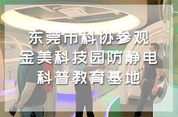 东莞市科协参观金美科技园防静电科普教育基地