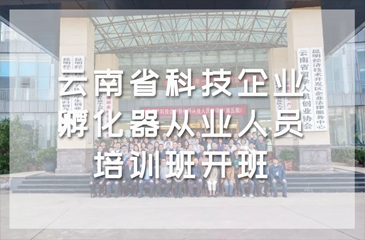 打造高水平服务队伍!云南省科技企业孵化器从业人员培训班开班