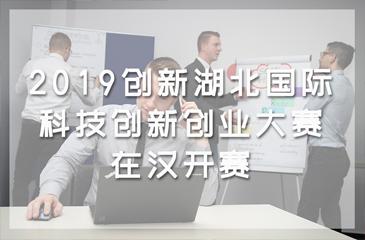 2019创新湖北·国际科技创新创业大赛在汉开赛