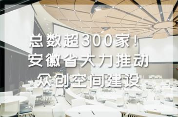总数超300家!安徽省大力推动众创空间建设
