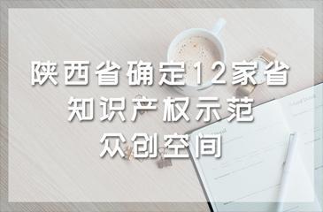陕西省确定12家省知识产权示范众创空间