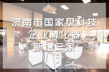 济南市国家级科技企业孵化器新增三家