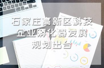 石家庄高新区科技企业孵化器发展规划出台