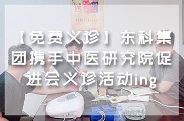 【免费义诊】东科集团携手中医研究院促进会义诊活动ing
